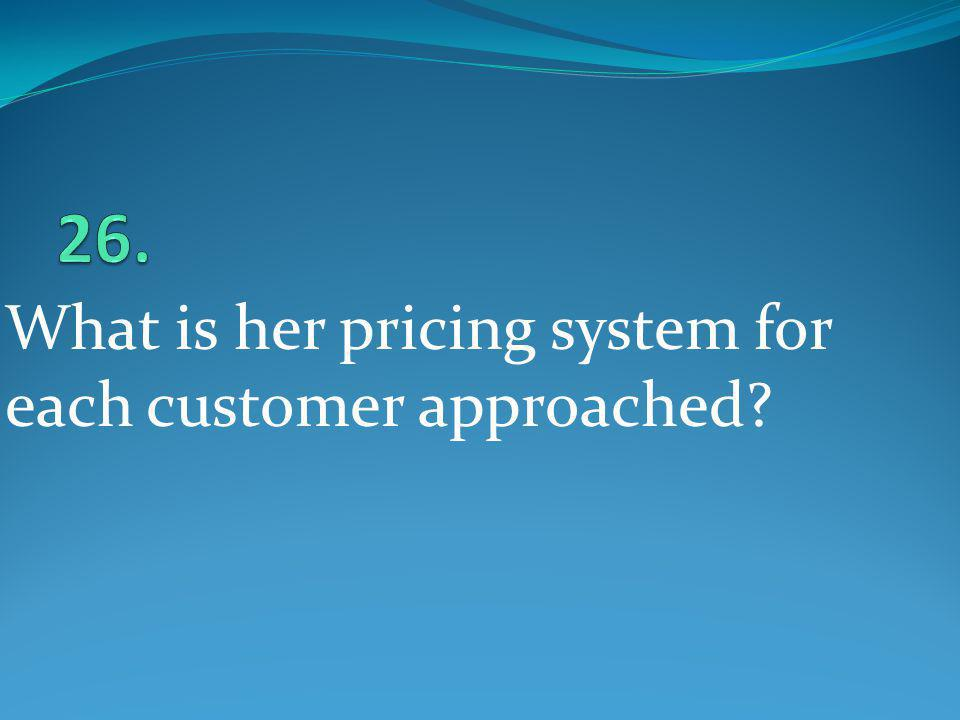 26. What is her pricing system for each customer approached