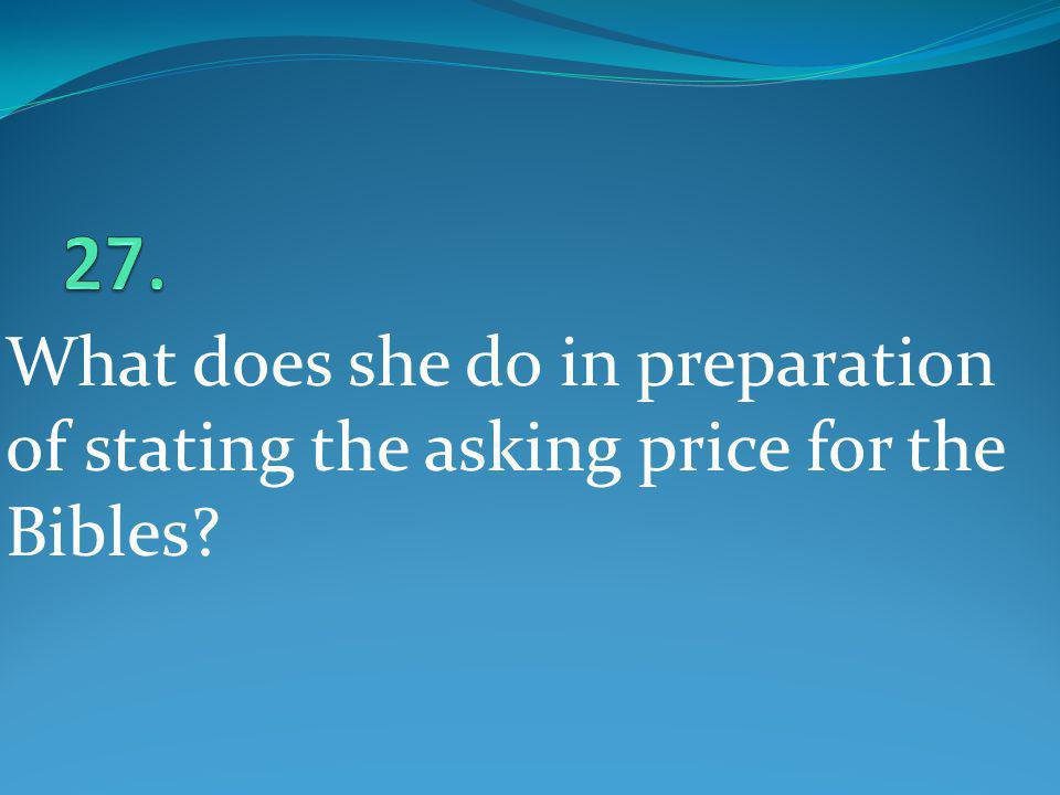 27. What does she do in preparation of stating the asking price for the Bibles