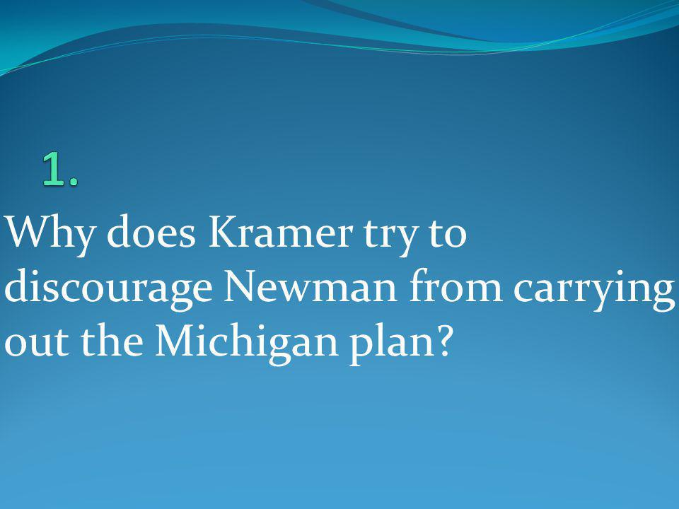 1. Why does Kramer try to discourage Newman from carrying out the Michigan plan