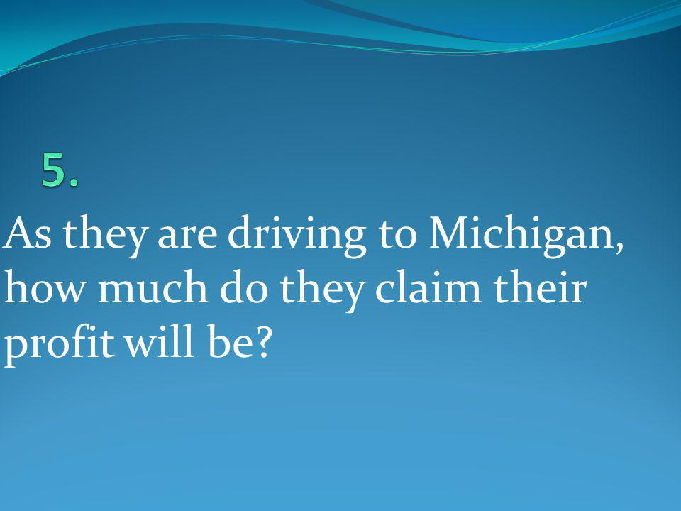5. As they are driving to Michigan, how much do they claim their profit will be