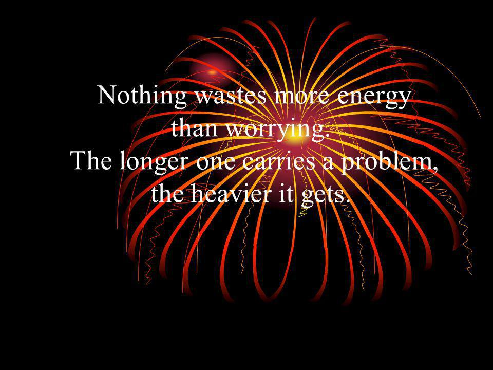 Nothing wastes more energy than worrying