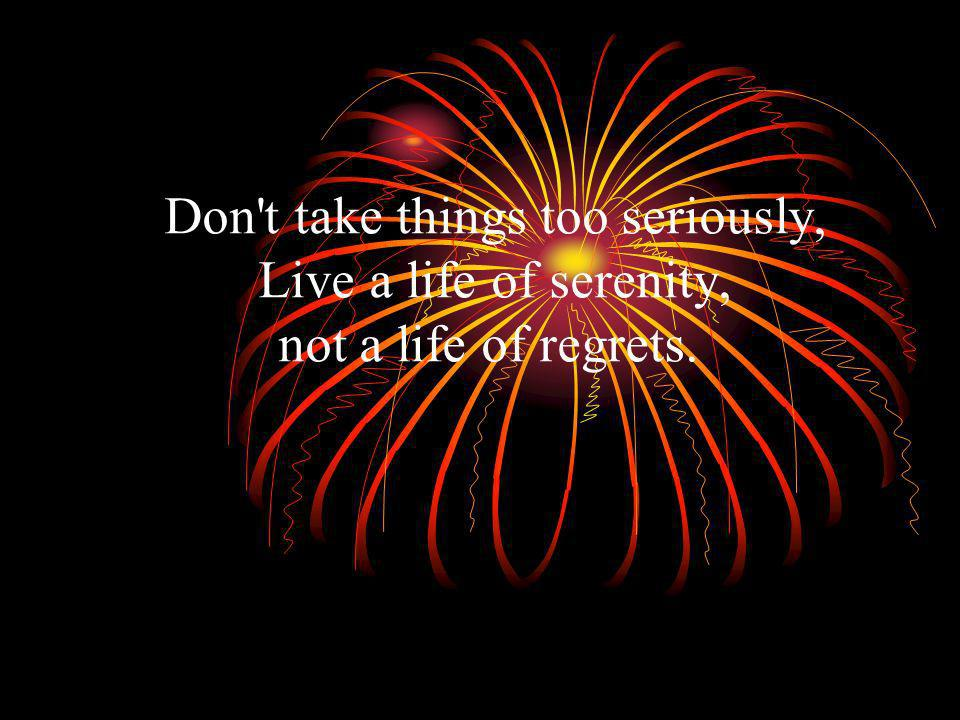 Don t take things too seriously, Live a life of serenity, not a life of regrets.