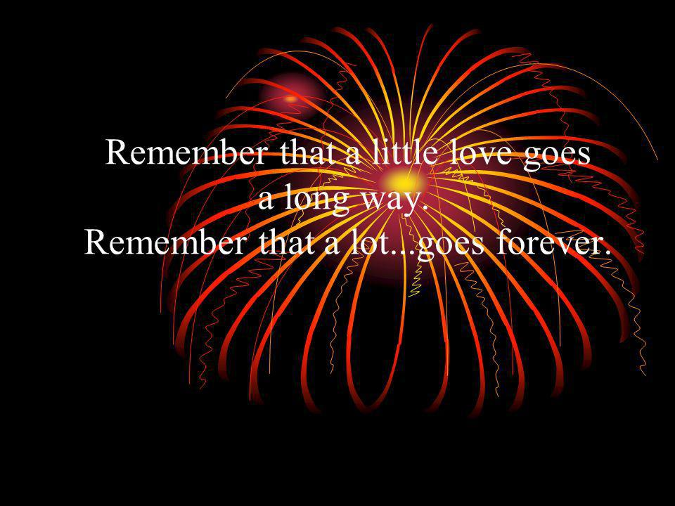 Remember that a little love goes a long way. Remember that a lot