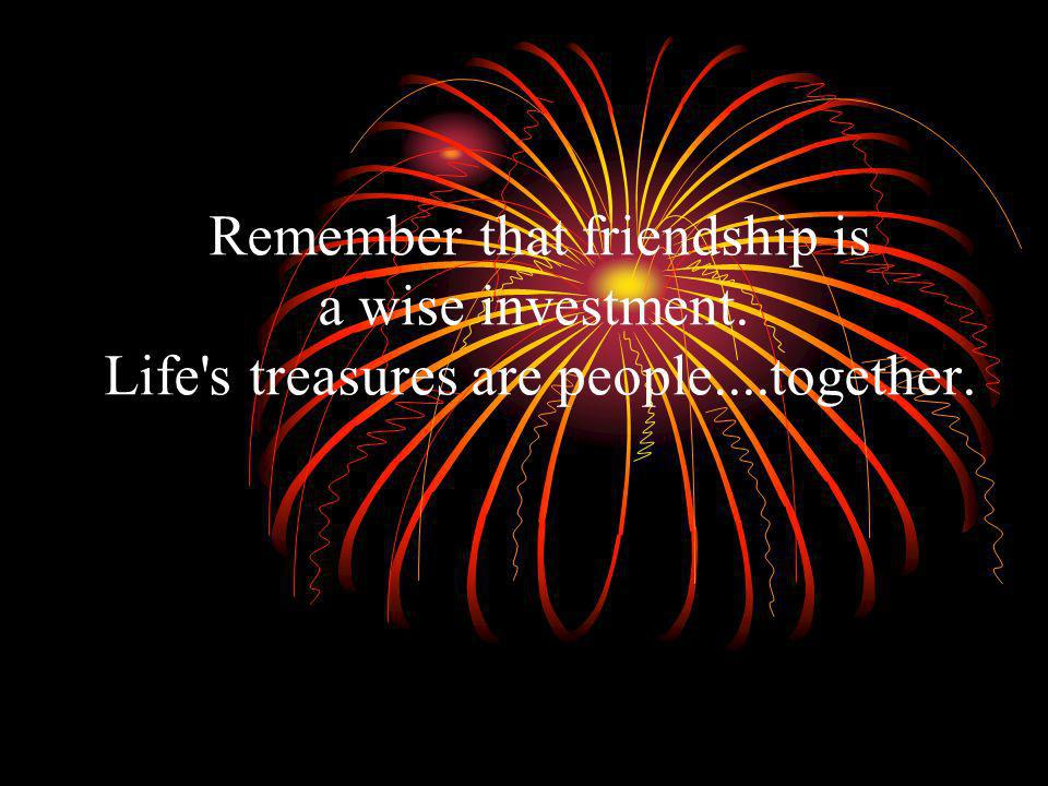 Remember that friendship is a wise investment