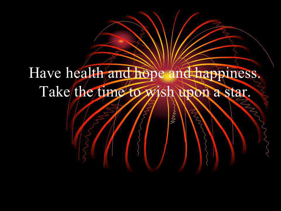 Have health and hope and happiness. Take the time to wish upon a star.