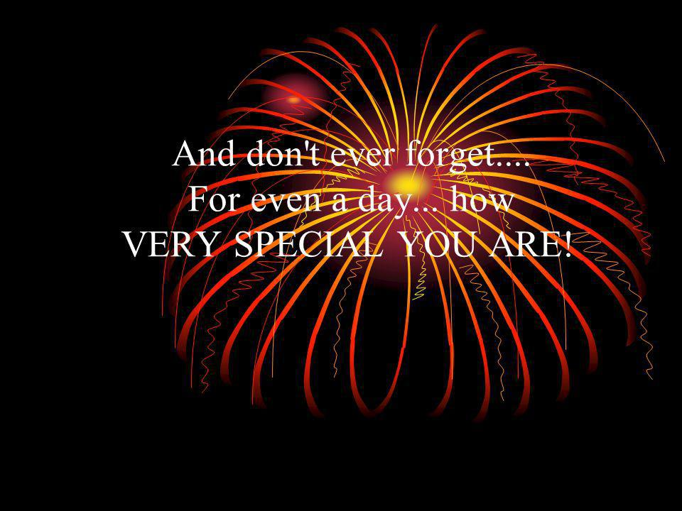And don t ever forget.... For even a day... how VERY SPECIAL YOU ARE!