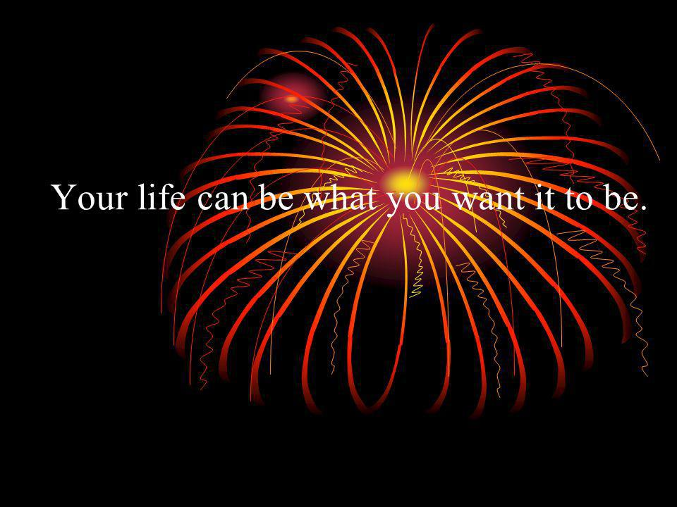 Your life can be what you want it to be.