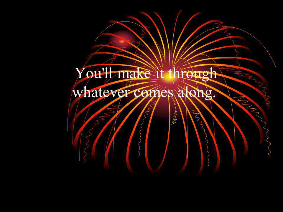 You ll make it through whatever comes along.