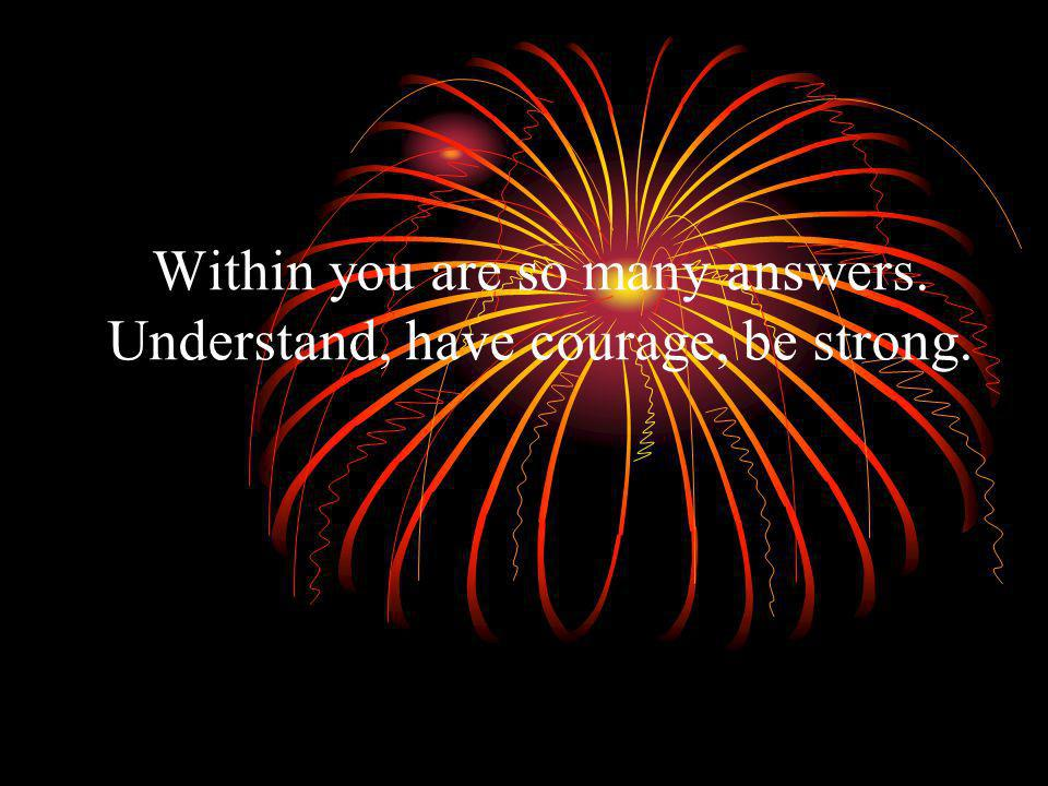 Within you are so many answers. Understand, have courage, be strong.
