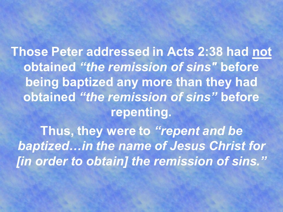 Those Peter addressed in Acts 2:38 had not obtained the remission of sins before being baptized any more than they had obtained the remission of sins before repenting.
