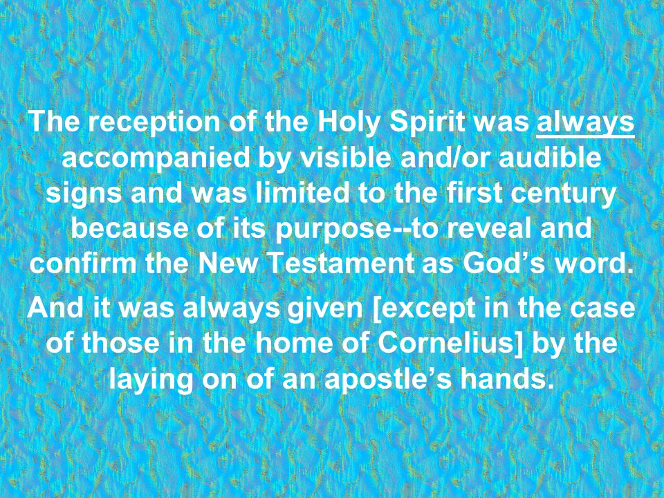 The reception of the Holy Spirit was always accompanied by visible and/or audible signs and was limited to the first century because of its purpose--to reveal and confirm the New Testament as God's word.