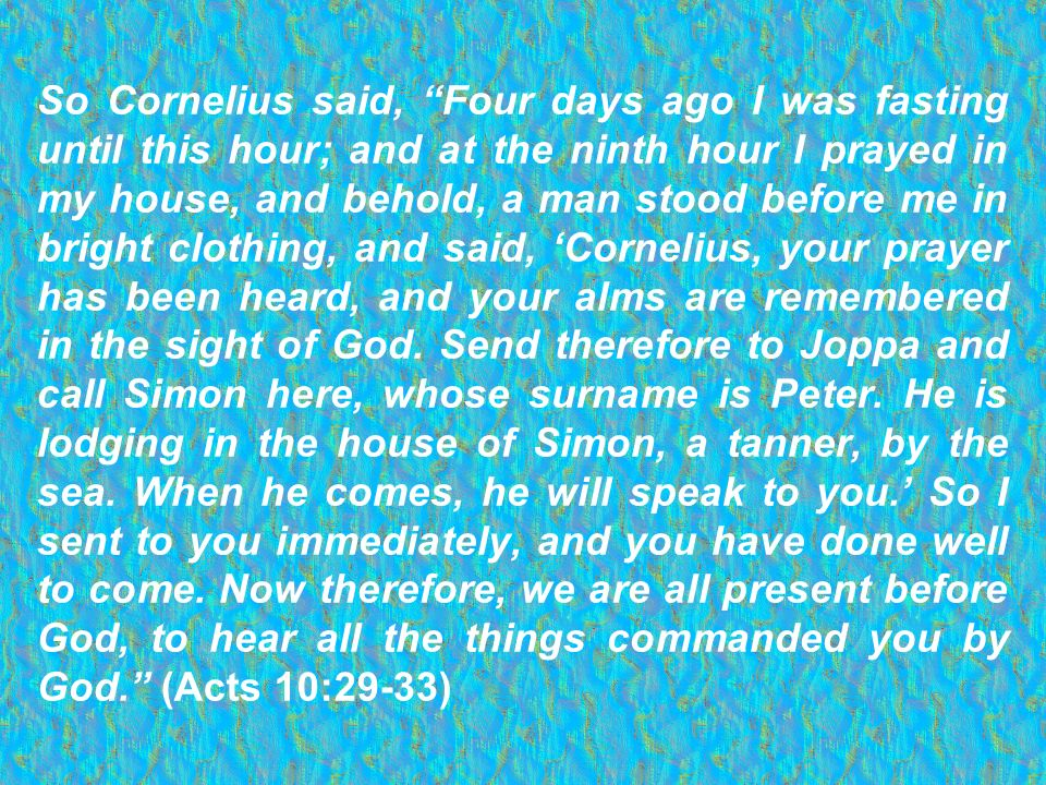 So Cornelius said, Four days ago I was fasting until this hour; and at the ninth hour I prayed in my house, and behold, a man stood before me in bright clothing, and said, 'Cornelius, your prayer has been heard, and your alms are remembered in the sight of God.