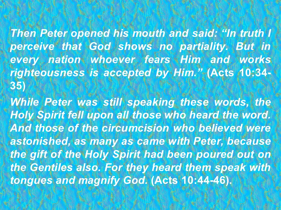 Then Peter opened his mouth and said: In truth I perceive that God shows no partiality. But in every nation whoever fears Him and works righteousness is accepted by Him. (Acts 10:34-35)