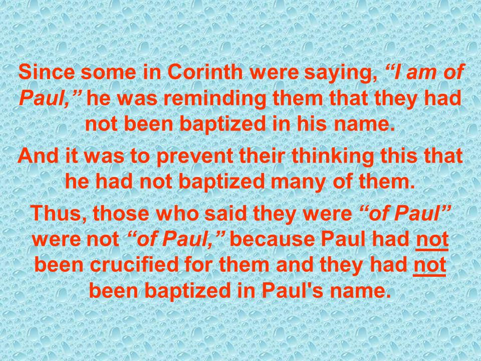Since some in Corinth were saying, I am of Paul, he was reminding them that they had not been baptized in his name.