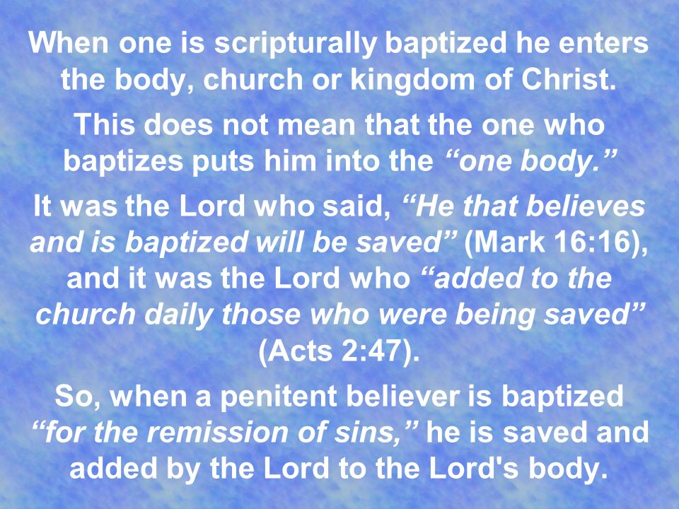 When one is scripturally baptized he enters the body, church or kingdom of Christ.