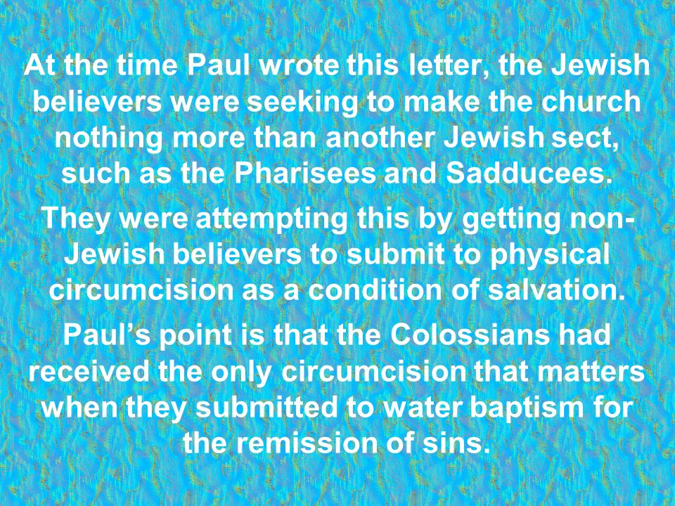 At the time Paul wrote this letter, the Jewish believers were seeking to make the church nothing more than another Jewish sect, such as the Pharisees and Sadducees.