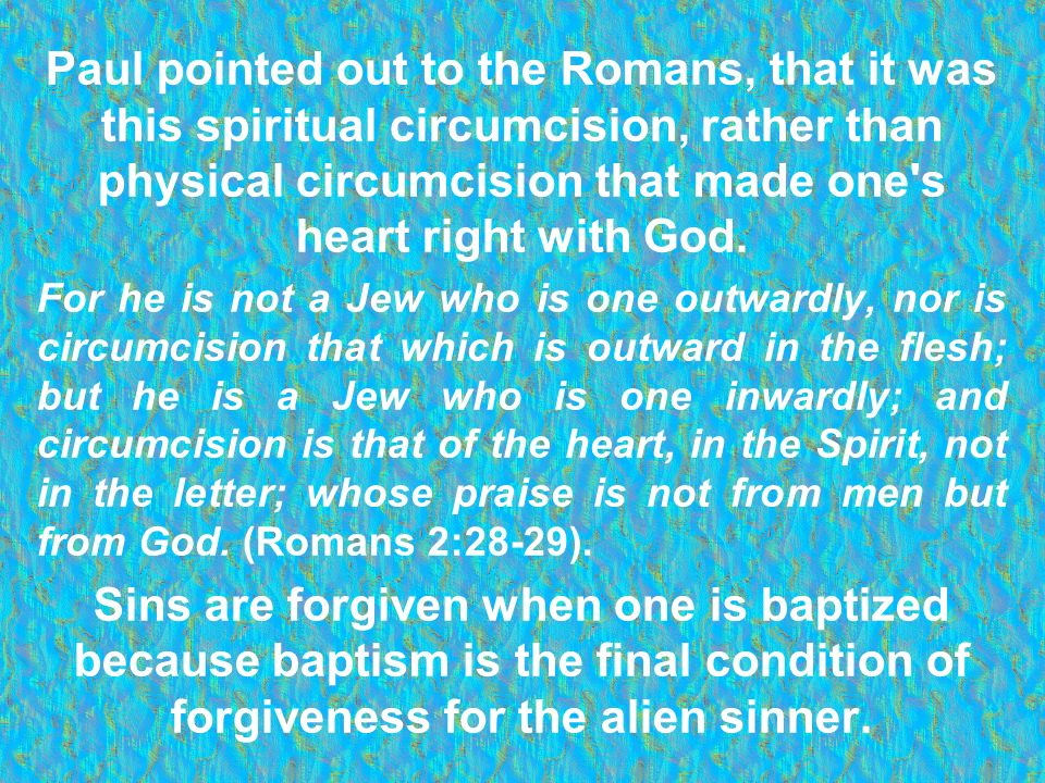 Paul pointed out to the Romans, that it was this spiritual circumcision, rather than physical circumcision that made one s heart right with God.