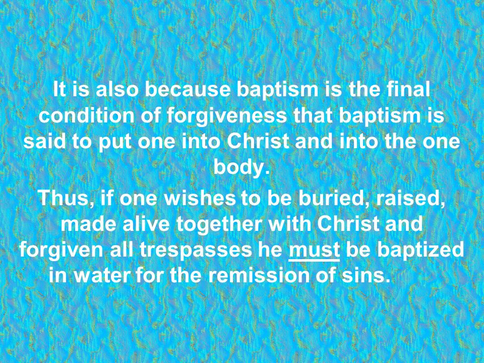 It is also because baptism is the final condition of forgiveness that baptism is said to put one into Christ and into the one body.