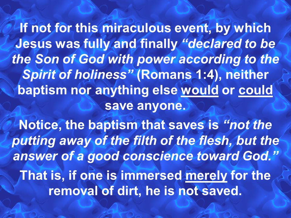 If not for this miraculous event, by which Jesus was fully and finally declared to be the Son of God with power according to the Spirit of holiness (Romans 1:4), neither baptism nor anything else would or could save anyone.