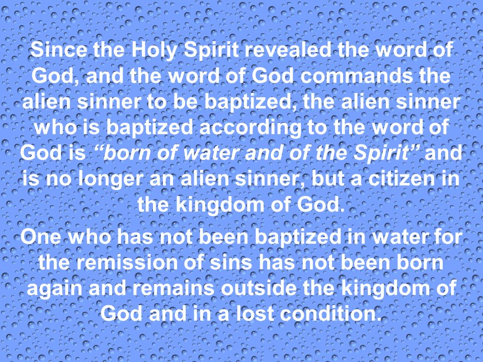 Since the Holy Spirit revealed the word of God, and the word of God commands the alien sinner to be baptized, the alien sinner who is baptized according to the word of God is born of water and of the Spirit and is no longer an alien sinner, but a citizen in the kingdom of God.
