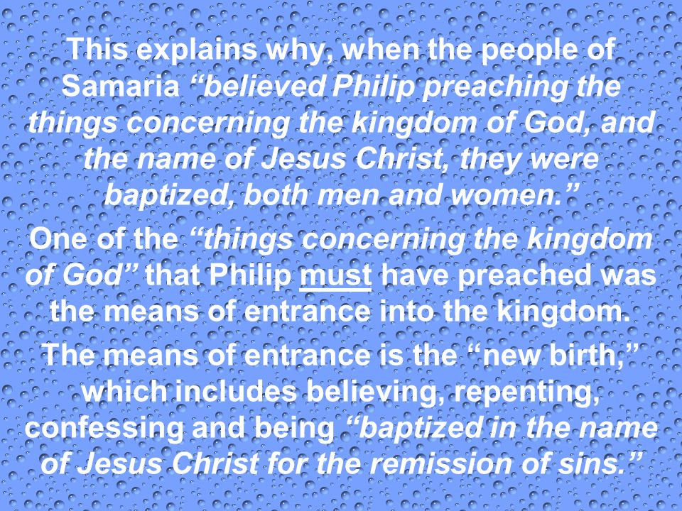 This explains why, when the people of Samaria believed Philip preaching the things concerning the kingdom of God, and the name of Jesus Christ, they were baptized, both men and women.