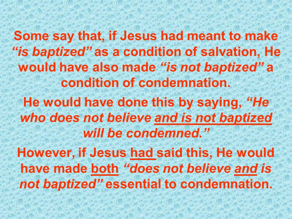 Some say that, if Jesus had meant to make is baptized as a condition of salvation, He would have also made is not baptized a condition of condemnation.