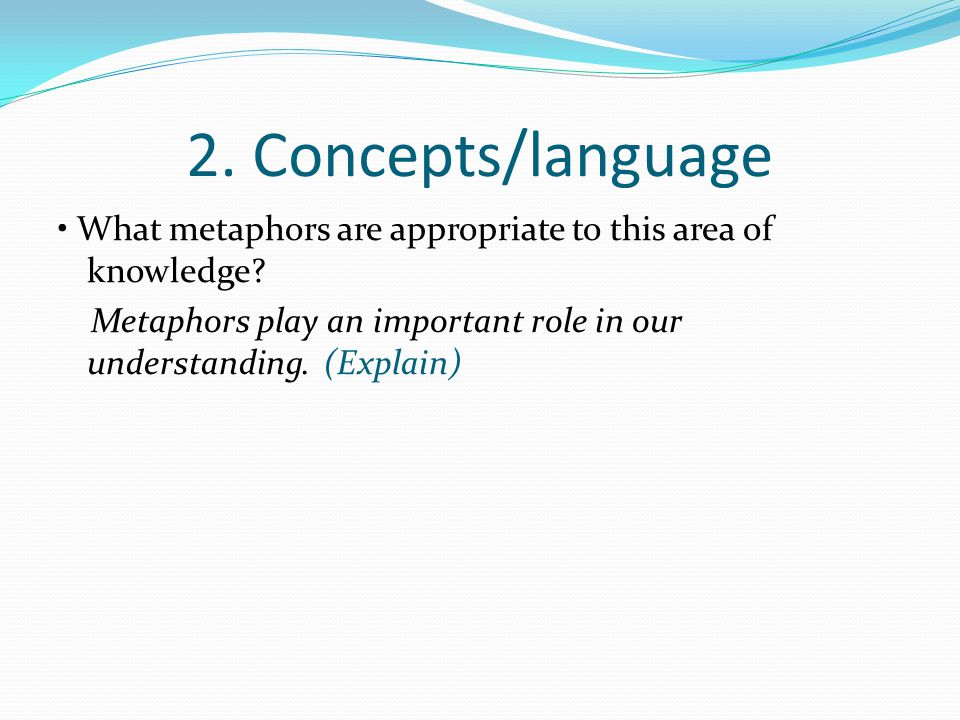 2. Concepts/language • What metaphors are appropriate to this area of knowledge.