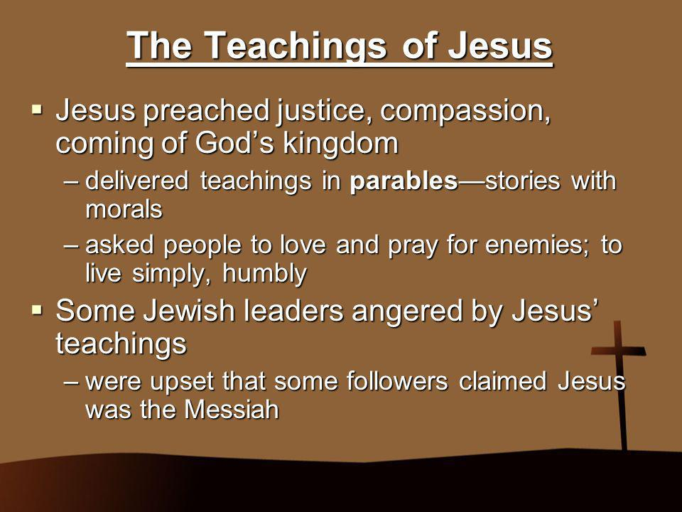 The Teachings of Jesus Jesus preached justice, compassion, coming of God's kingdom. delivered teachings in parables—stories with morals.