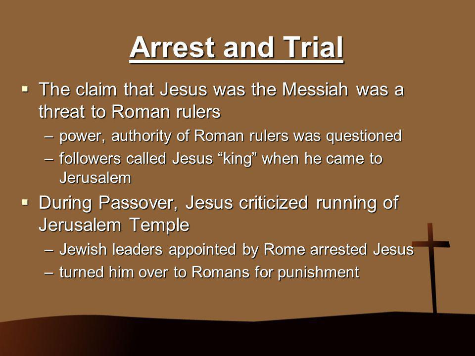 Arrest and Trial The claim that Jesus was the Messiah was a threat to Roman rulers. power, authority of Roman rulers was questioned.