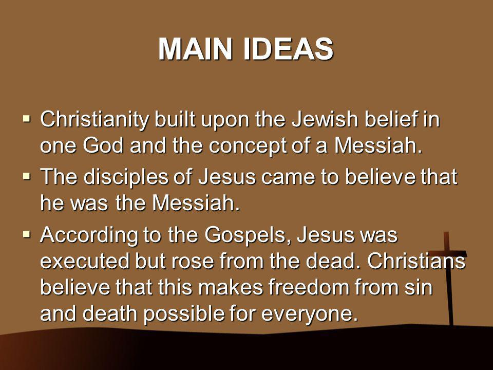MAIN IDEAS Christianity built upon the Jewish belief in one God and the concept of a Messiah.