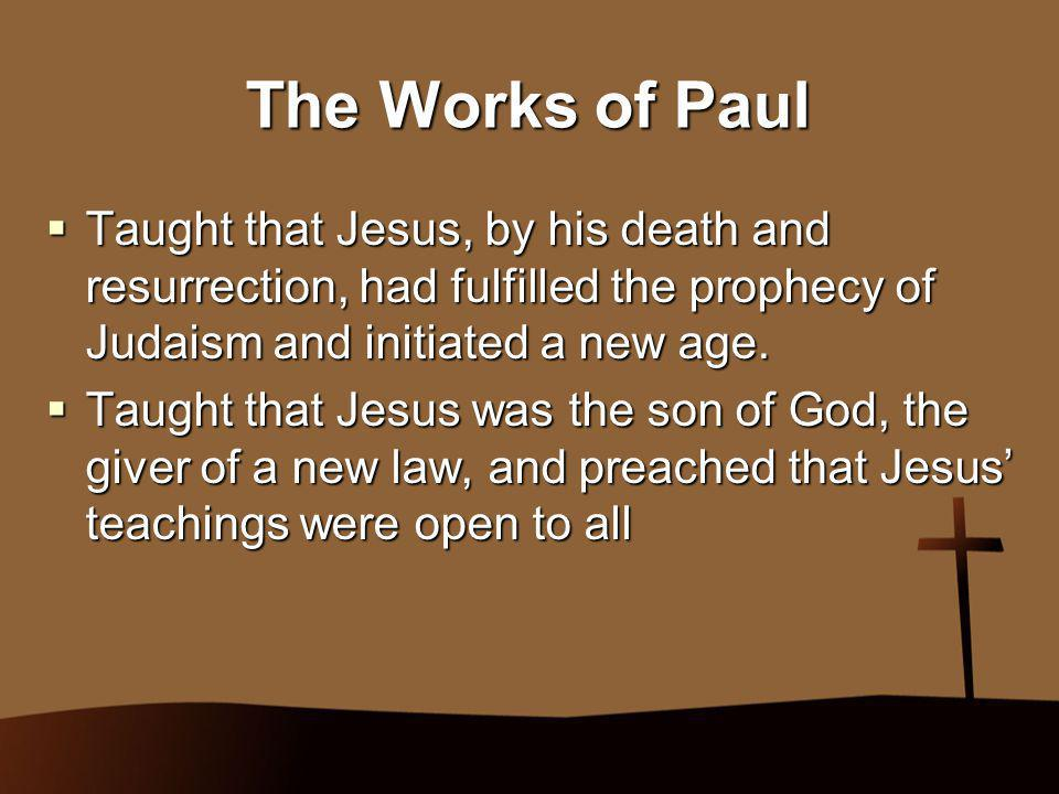 The Works of Paul Taught that Jesus, by his death and resurrection, had fulfilled the prophecy of Judaism and initiated a new age.