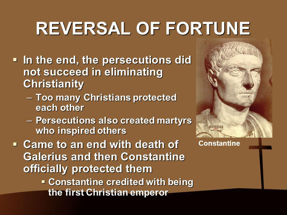 REVERSAL OF FORTUNE In the end, the persecutions did not succeed in eliminating Christianity. Too many Christians protected each other.