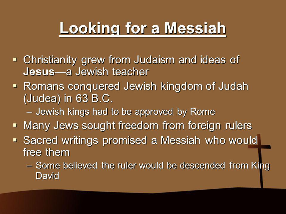 Looking for a Messiah Christianity grew from Judaism and ideas of Jesus—a Jewish teacher.