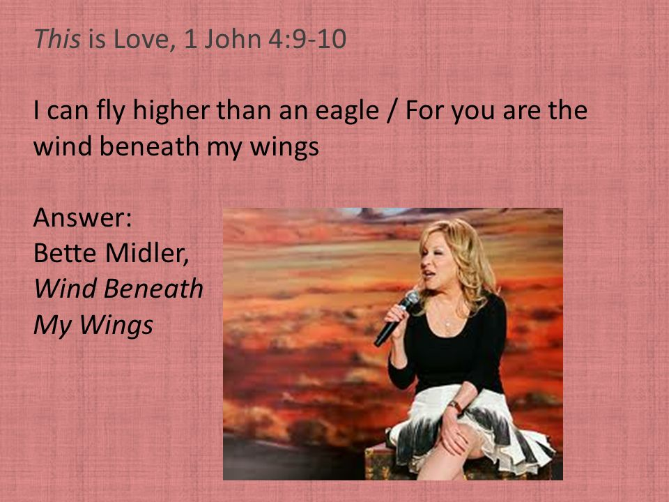 This is Love, 1 John 4:9-10 I can fly higher than an eagle / For you are the. wind beneath my wings.