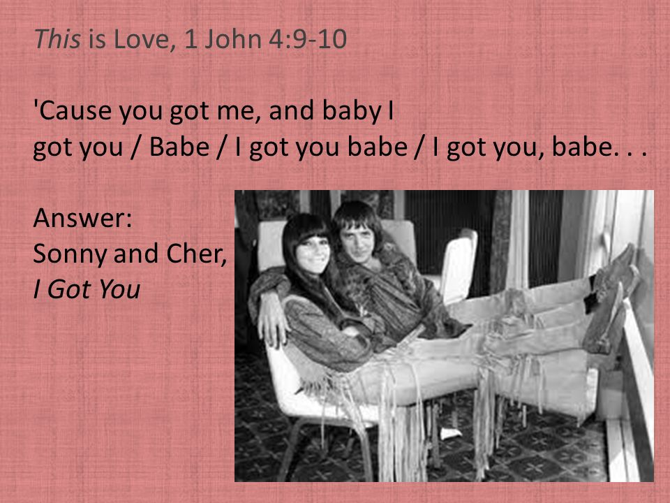 This is Love, 1 John 4:9-10 Cause you got me, and baby I. got you / Babe / I got you babe / I got you, babe. . .