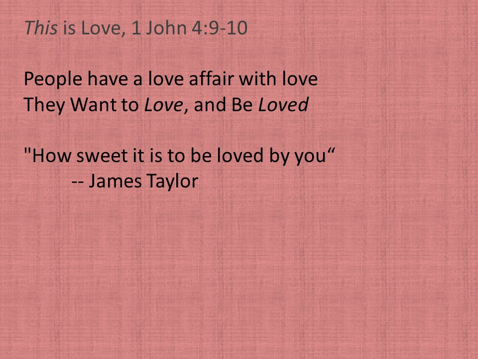This is Love, 1 John 4:9-10 People have a love affair with love. They Want to Love, and Be Loved. How sweet it is to be loved by you