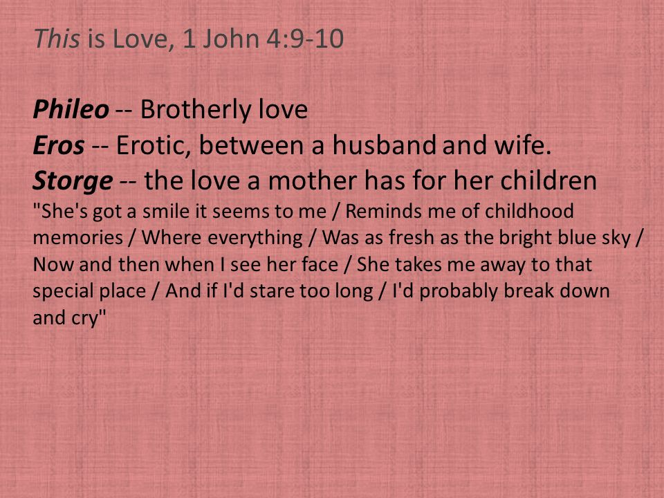 Phileo -- Brotherly love Eros -- Erotic, between a husband and wife.