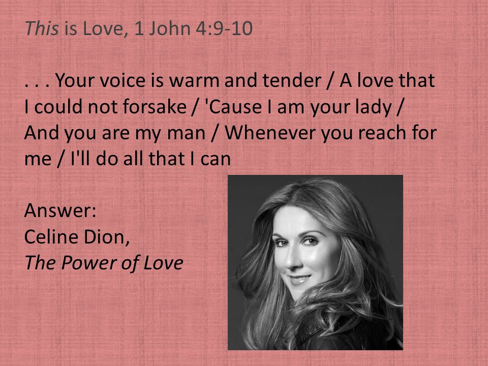 This is Love, 1 John 4:9-10 . . . Your voice is warm and tender / A love that. I could not forsake / Cause I am your lady /