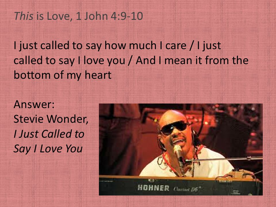 This is Love, 1 John 4:9-10 I just called to say how much I care / I just. called to say I love you / And I mean it from the.