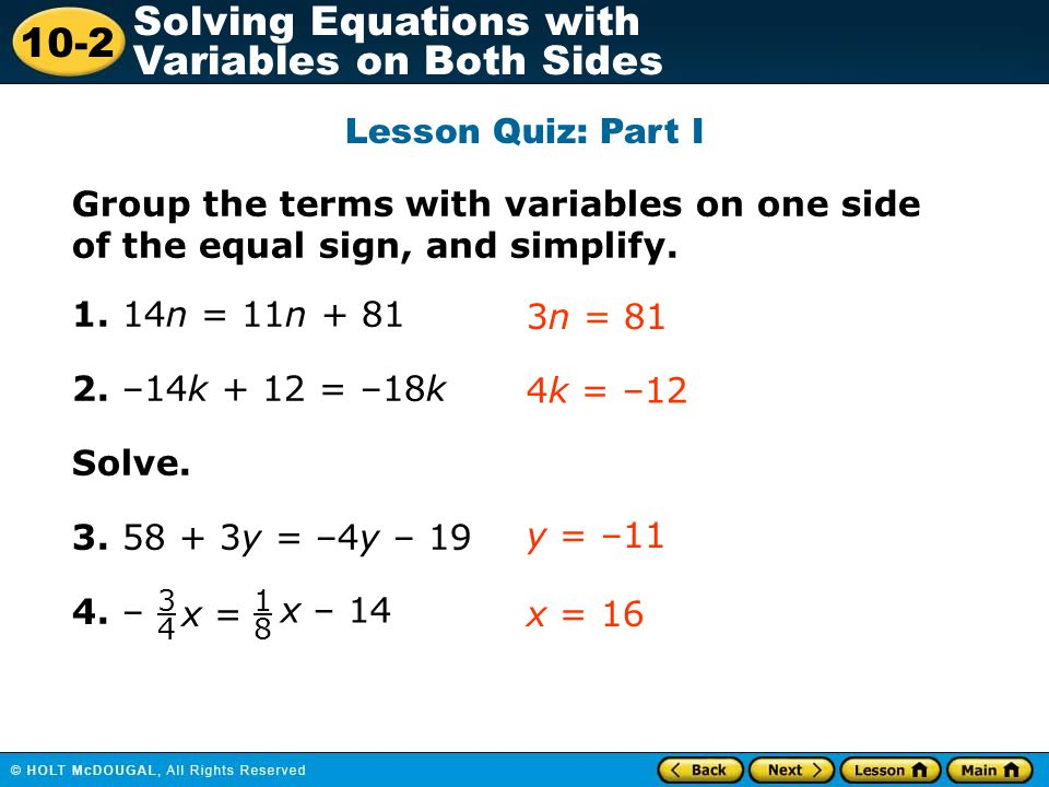 Lesson Quiz: Part I Group the terms with variables on one side of the equal sign, and simplify. 1. 14n = 11n + 81.