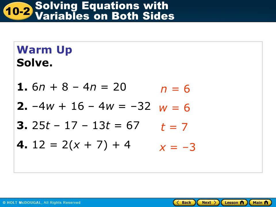Warm Up Solve. 1. 6n + 8 – 4n = 20. 2. –4w + 16 – 4w = –32. 3. 25t – 17 – 13t = 67. 4. 12 = 2(x + 7) + 4.