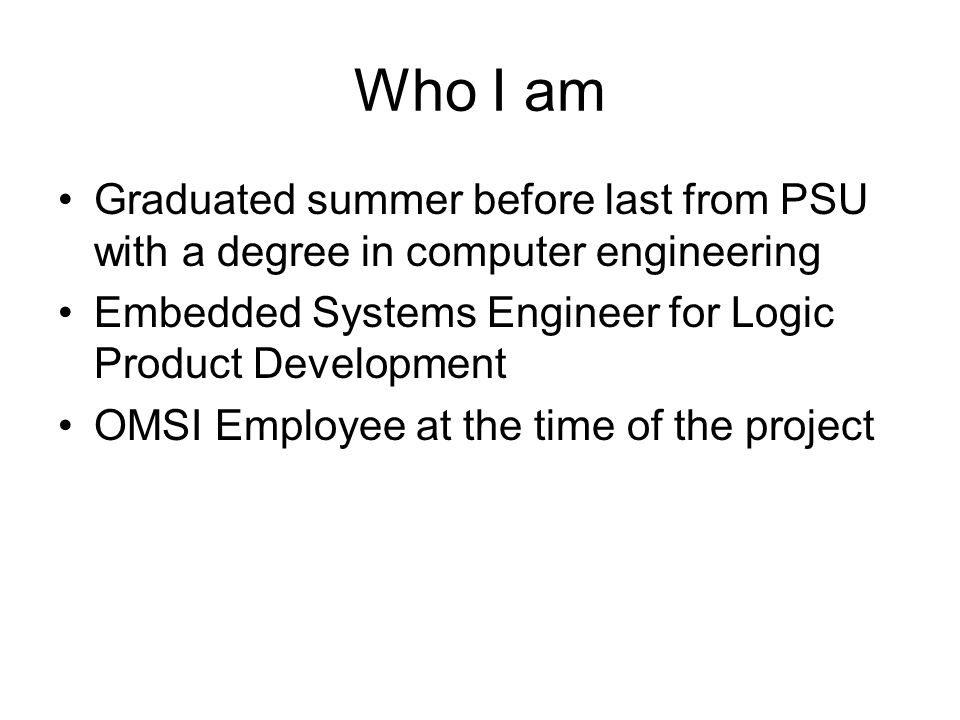 Who I am Graduated summer before last from PSU with a degree in computer engineering. Embedded Systems Engineer for Logic Product Development.