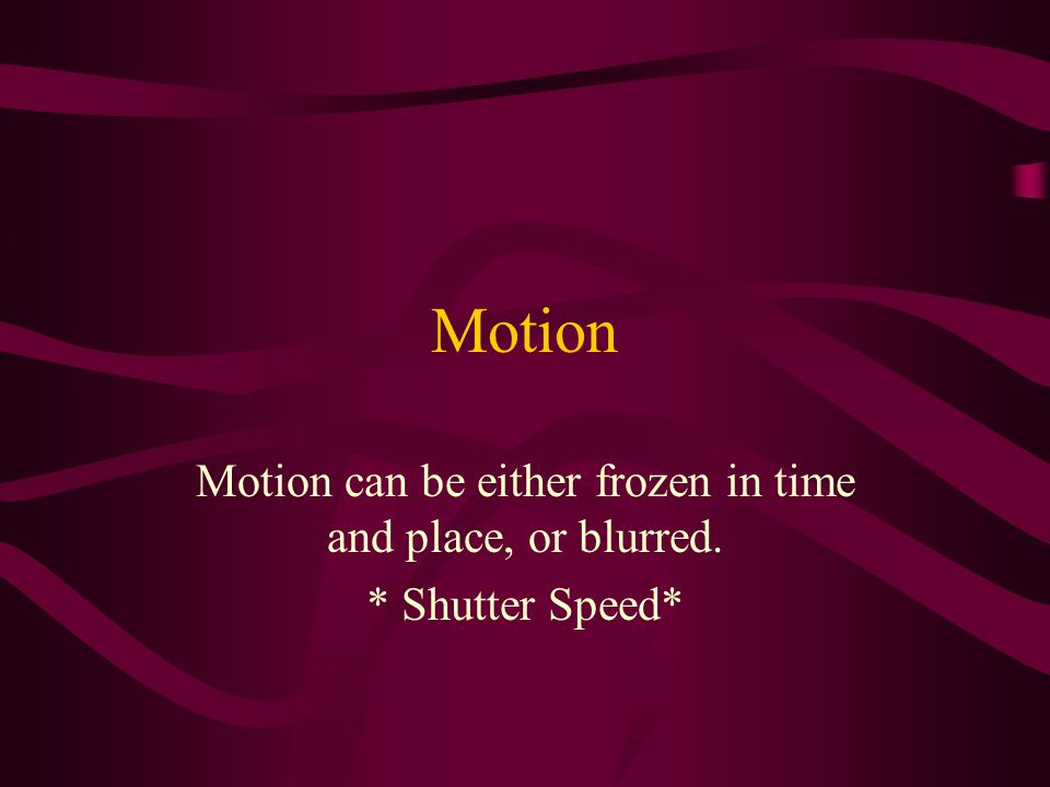 Motion can be either frozen in time and place, or blurred.