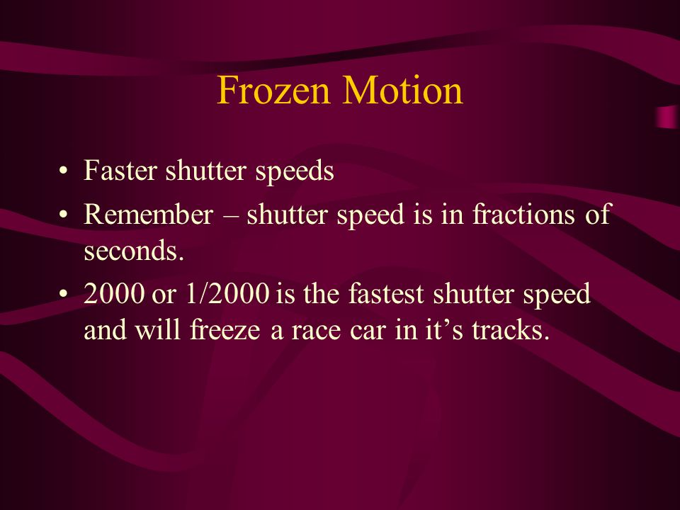 Frozen Motion Faster shutter speeds