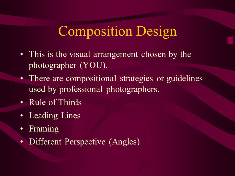 Composition Design This is the visual arrangement chosen by the photographer (YOU).