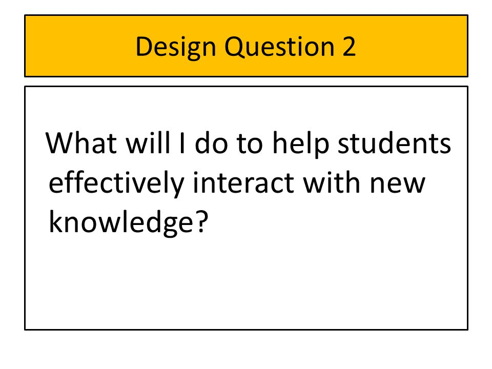Design Question 2 What will I do to help students effectively interact with new knowledge