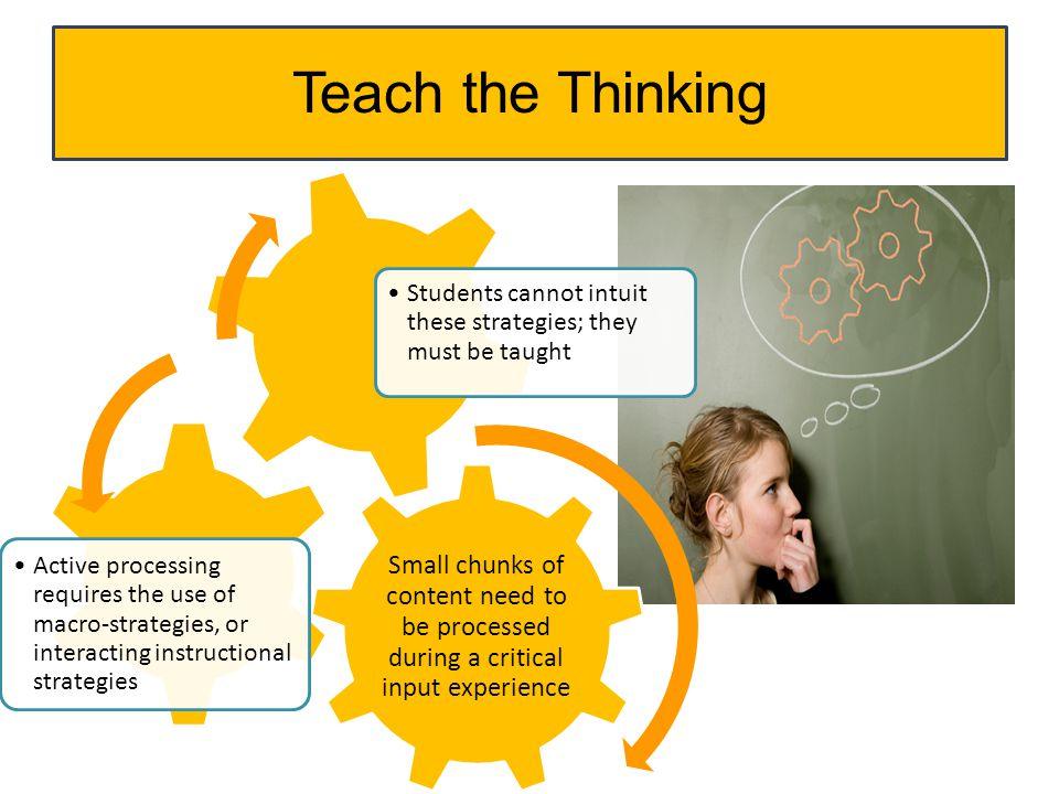 Teach the Thinking Small chunks of content need to be processed during a critical input experience.