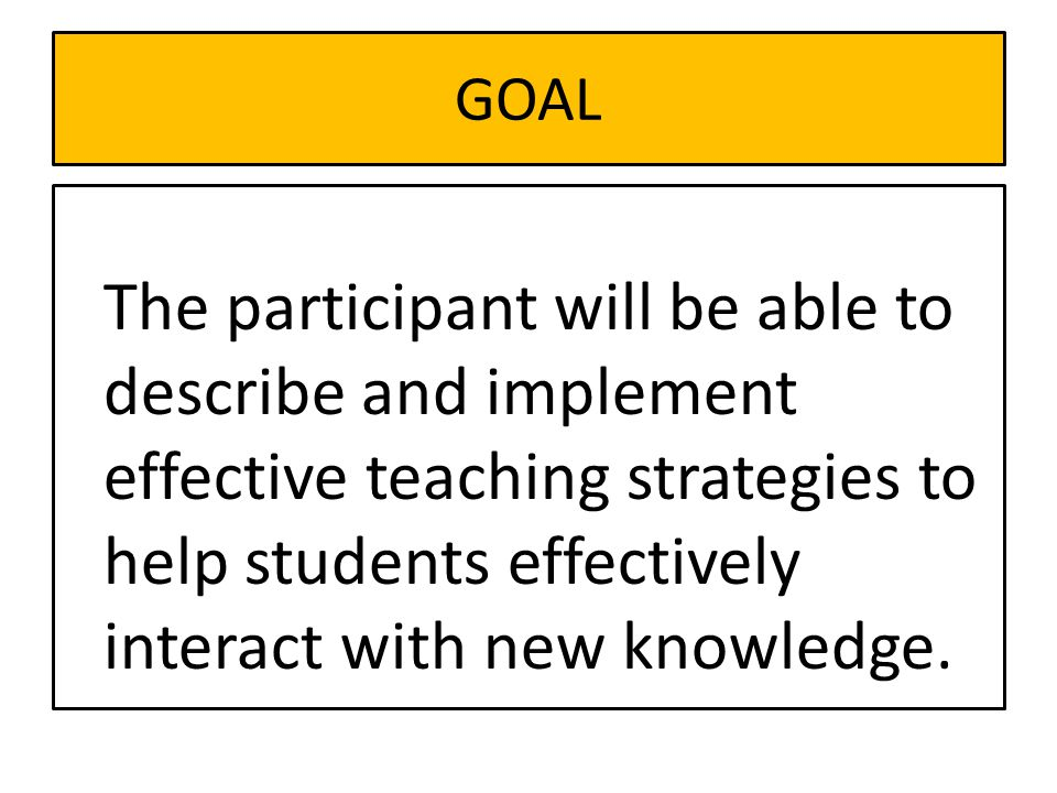 GOAL The participant will be able to describe and implement effective teaching strategies to help students effectively interact with new knowledge.