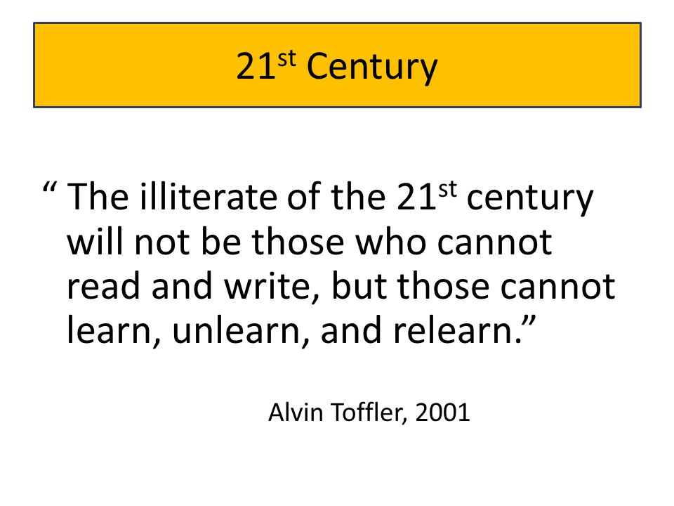 21st Century The illiterate of the 21st century will not be those who cannot read and write, but those cannot learn, unlearn, and relearn.