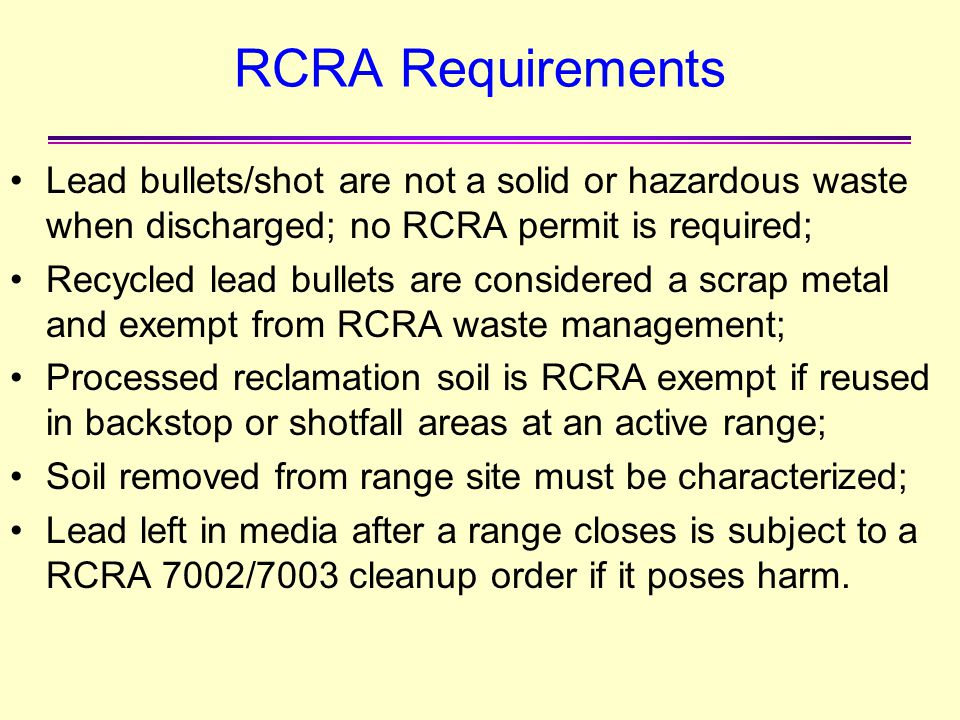 RCRA Requirements Lead bullets/shot are not a solid or hazardous waste when discharged; no RCRA permit is required;